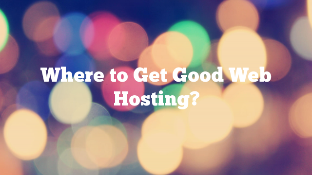 Where to Get Good Web Hosting?