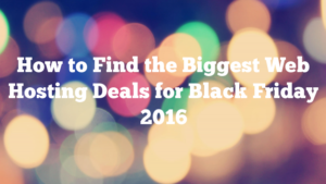 How to Find the Biggest Web Hosting Deals for Black Friday 2016