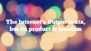 The Internet's Output is ata, but its product is freedom