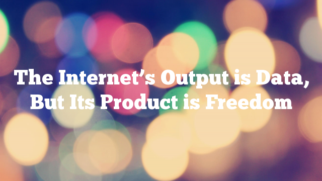 The Internet's Output is Data, But Its Product is Freedom