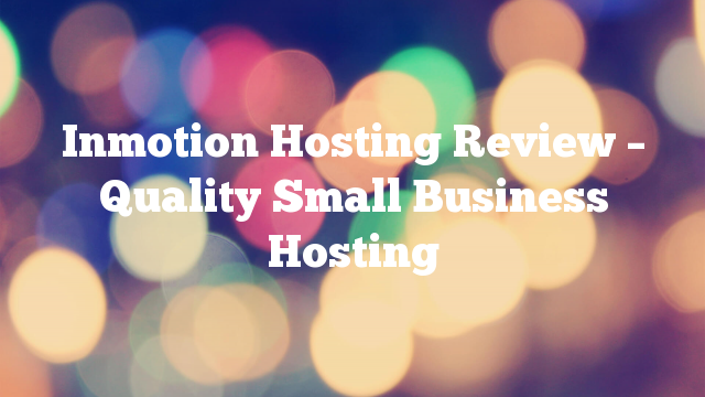 Inmotion Hosting Review – Quality Small Business Hosting